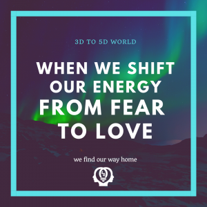 when we shift our energy from fear to love we shift from 3D world to 5D world quote